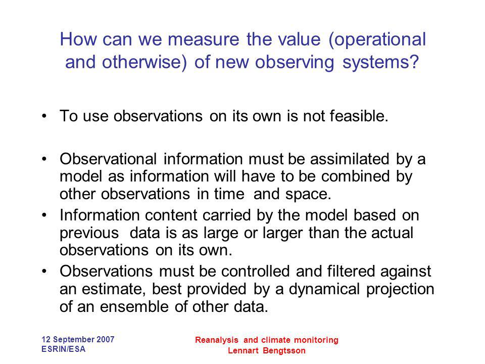 12 September 2007 ESRIN/ESA Reanalysis and climate monitoring Lennart Bengtsson How can we measure the value (operational and otherwise) of new observ
