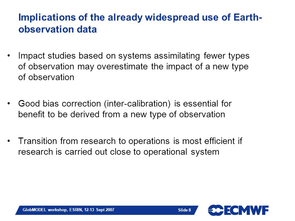 Slide 8 GlobMODEL workshop, ESRIN, 12-13 Sept 2007 Implications of the already widespread use of Earth- observation data Impact studies based on systems assimilating fewer types of observation may overestimate the impact of a new type of observation Good bias correction (inter-calibration) is essential for benefit to be derived from a new type of observation Transition from research to operations is most efficient if research is carried out close to operational system