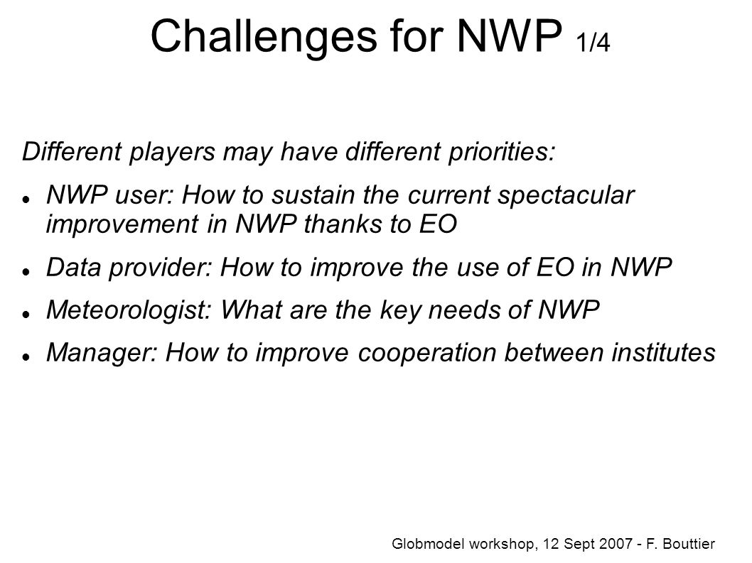 Challenges for NWP 1/4 Different players may have different priorities: NWP user: How to sustain the current spectacular improvement in NWP thanks to