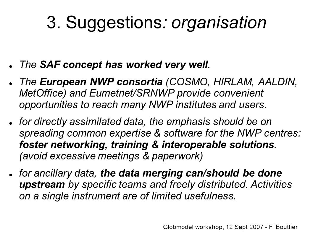 3. Suggestions: organisation The SAF concept has worked very well. The European NWP consortia (COSMO, HIRLAM, AALDIN, MetOffice) and Eumetnet/SRNWP pr
