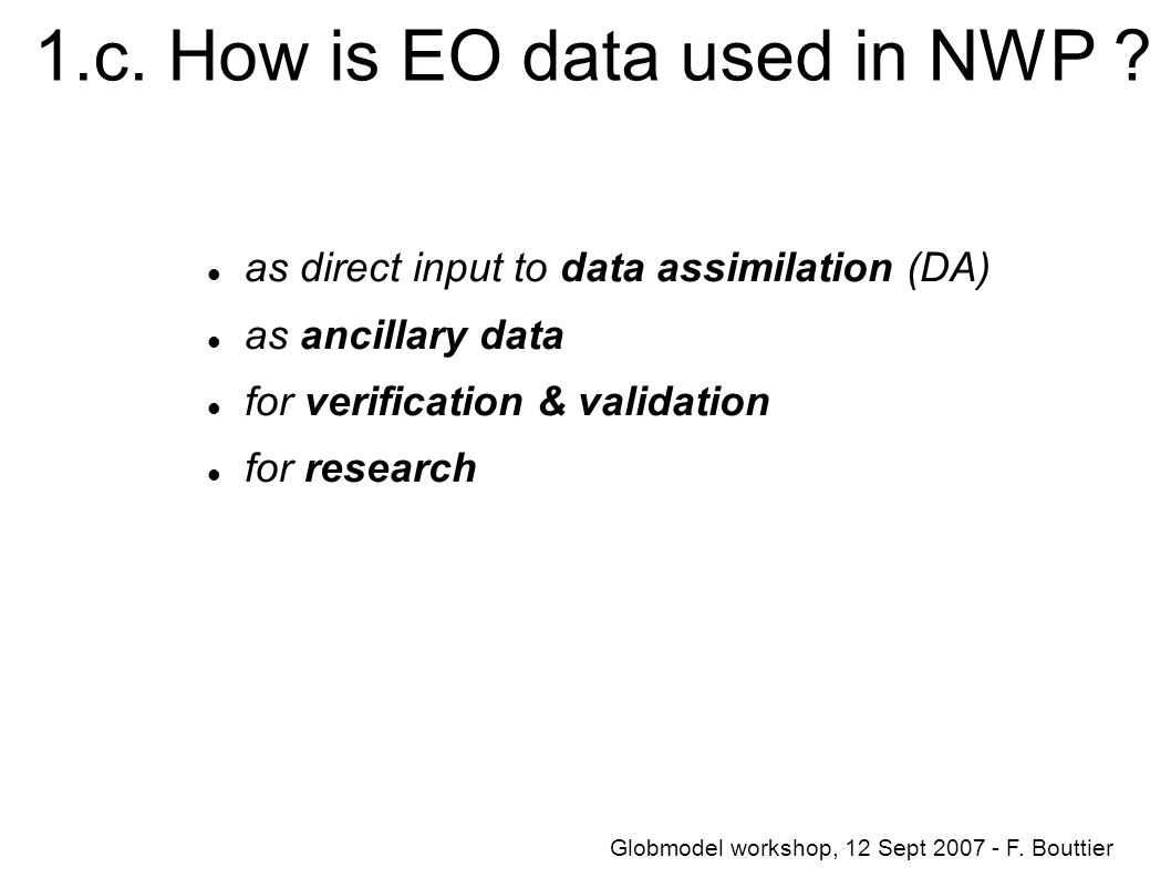 1.c. How is EO data used in NWP ? as direct input to data assimilation (DA) as ancillary data for verification & validation for research Globmodel wor