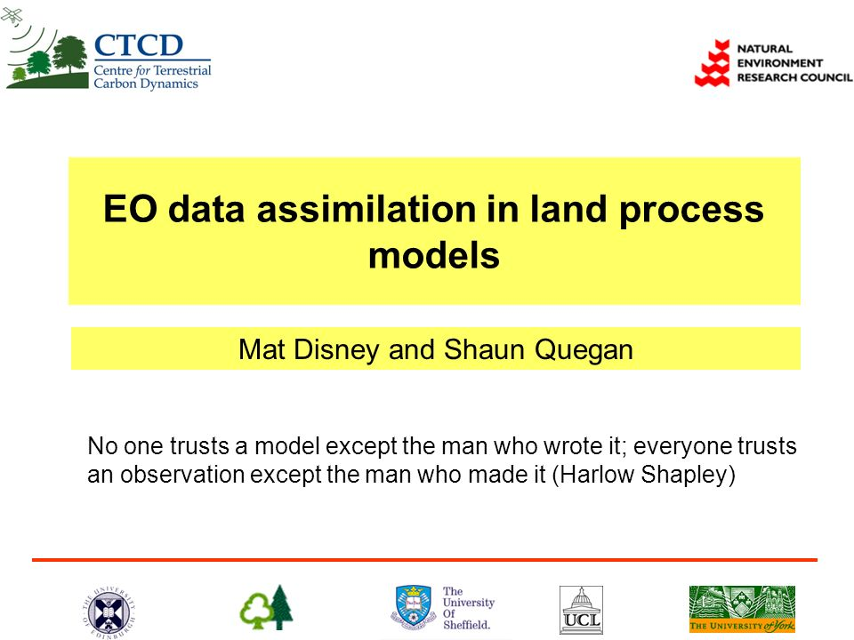 Mat Disney and Shaun Quegan EO data assimilation in land process models No one trusts a model except the man who wrote it; everyone trusts an observat