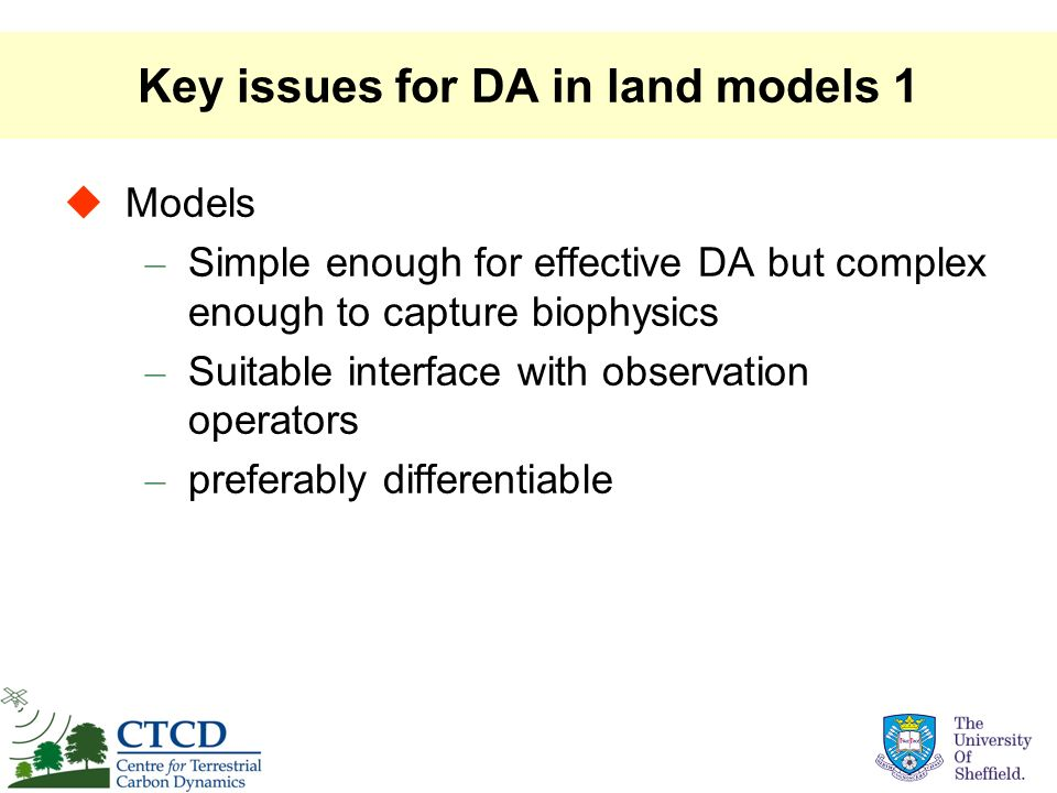 Key issues for DA in land models 1 Models – Simple enough for effective DA but complex enough to capture biophysics – Suitable interface with observat