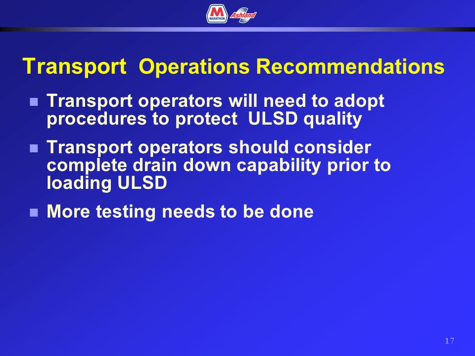 16 Transport Operations Observations n Transports need to be completely drained when switching from higher sulfur products to ULSD n A flat bottom transport can present significant contamination issues when loading ULSD n Sloped bottom transports had little if any contribution to contamination n Draining compartments at the loading rack reduced flat bottom contamination n Flushing compartments with ULSD prior to loading effectively removed any residual sulfur contamination in both transport types