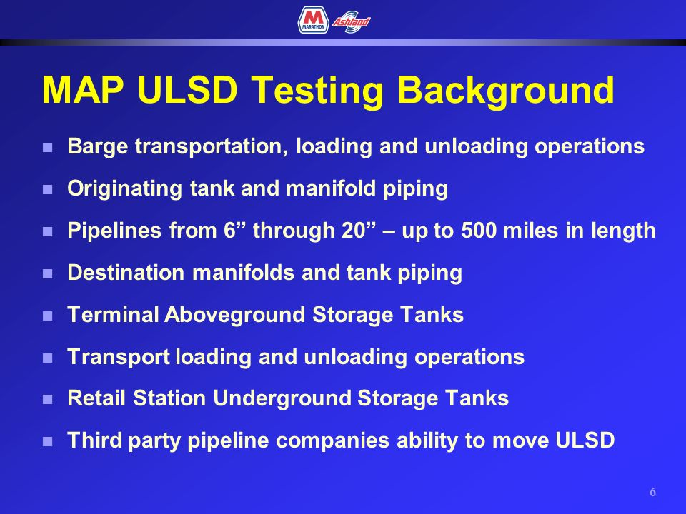 5 Objective of MAP ULSD Testing Evaluate the capability of barge, pipeline, terminal, transport and retail facilities to deliver 15 ppm ULSD to the retail customer.
