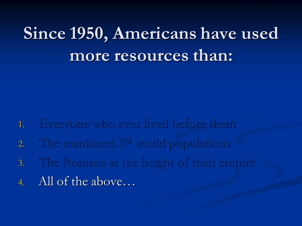 Since 1950, Americans have used more resources than: 1.