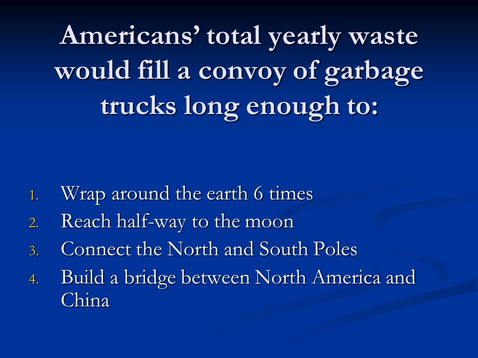 Americans total yearly waste would fill a convoy of garbage trucks long enough to: 1.