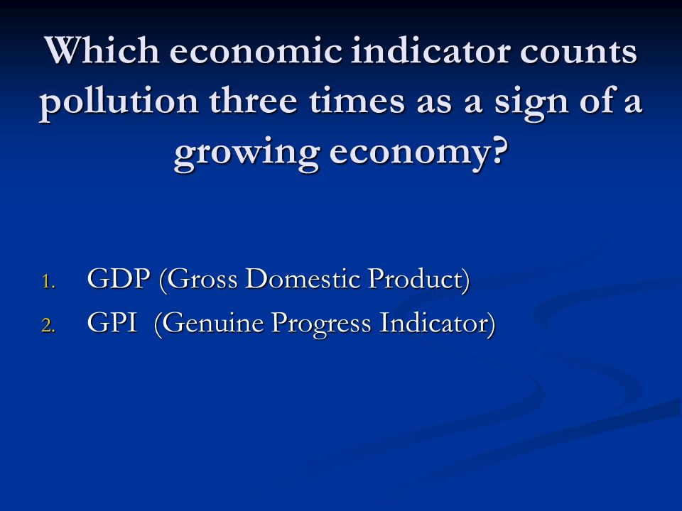 Which economic indicator counts pollution three times as a sign of a growing economy.