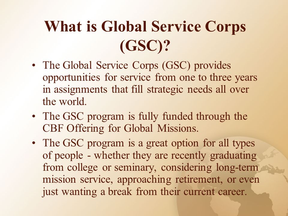What is Global Service Corps (GSC)? The Global Service Corps (GSC) provides opportunities for service from one to three years in assignments that fill