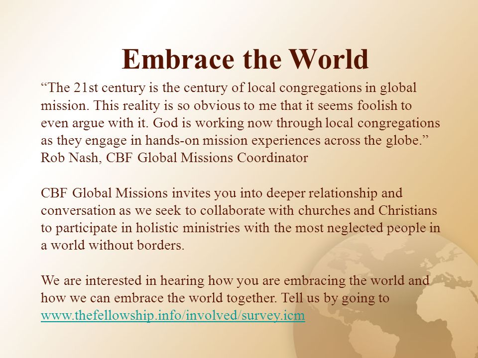 Embrace the World The 21st century is the century of local congregations in global mission. This reality is so obvious to me that it seems foolish to