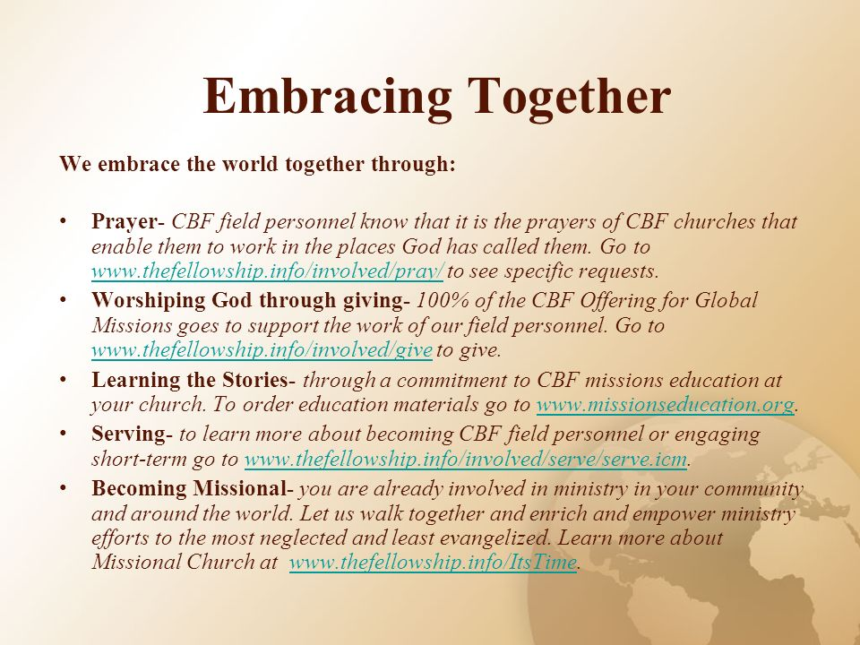 Embracing Together We embrace the world together through: Prayer- CBF field personnel know that it is the prayers of CBF churches that enable them to work in the places God has called them.