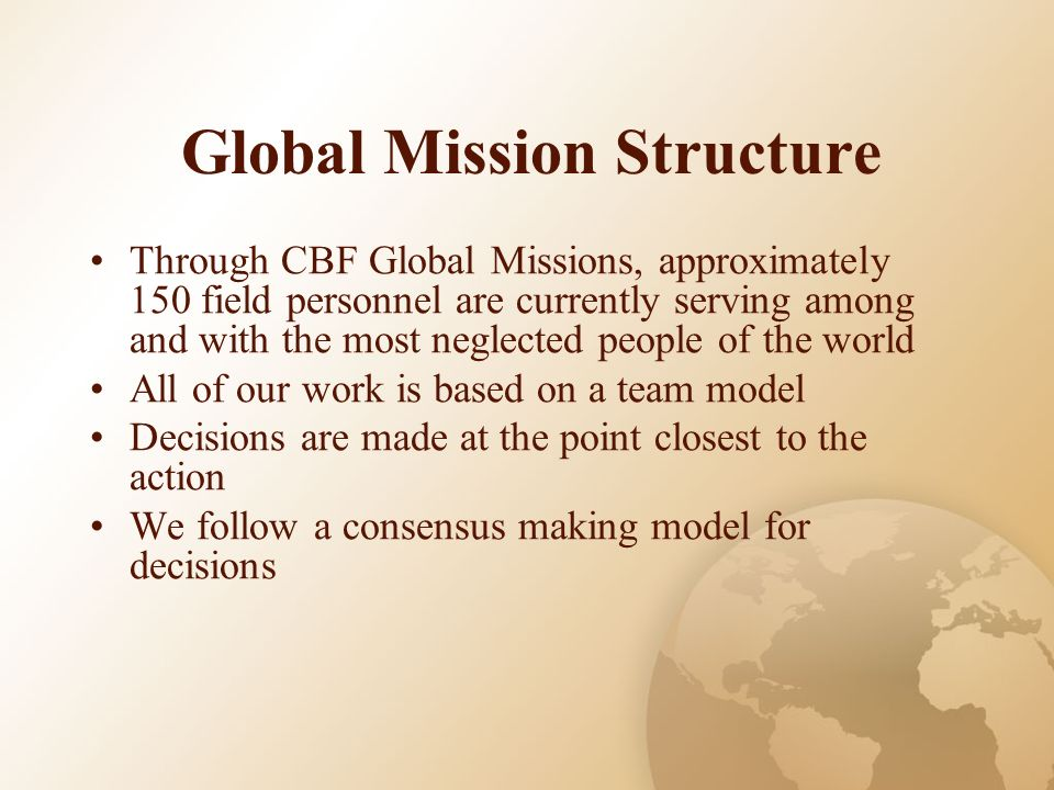 Global Mission Structure Through CBF Global Missions, approximately 150 field personnel are currently serving among and with the most neglected people of the world All of our work is based on a team model Decisions are made at the point closest to the action We follow a consensus making model for decisions