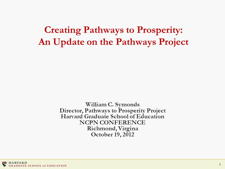 1 Creating Pathways to Prosperity: An Update on the Pathways Project William C. Symonds Director, Pathways to Prosperity Project Harvard Graduate Scho