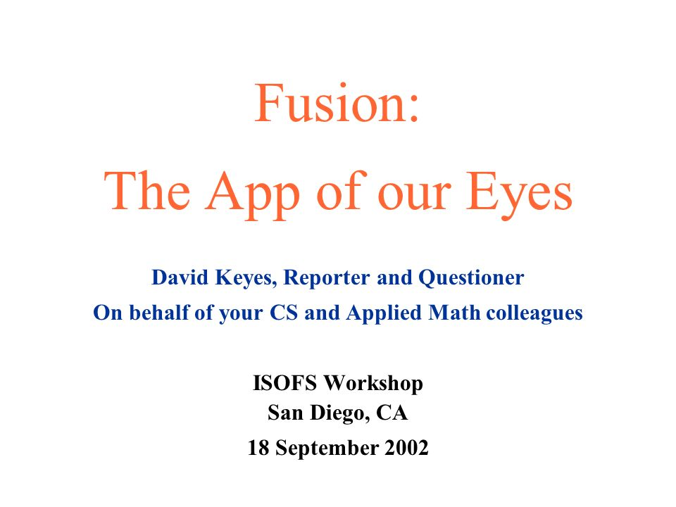 Fusion: The App of our Eyes David Keyes, Reporter and Questioner On behalf of your CS and Applied Math colleagues ISOFS Workshop San Diego, CA 18 September 2002