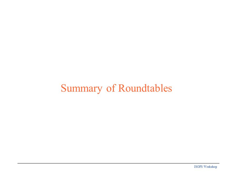 ISOFS Workshop Summary of Roundtables