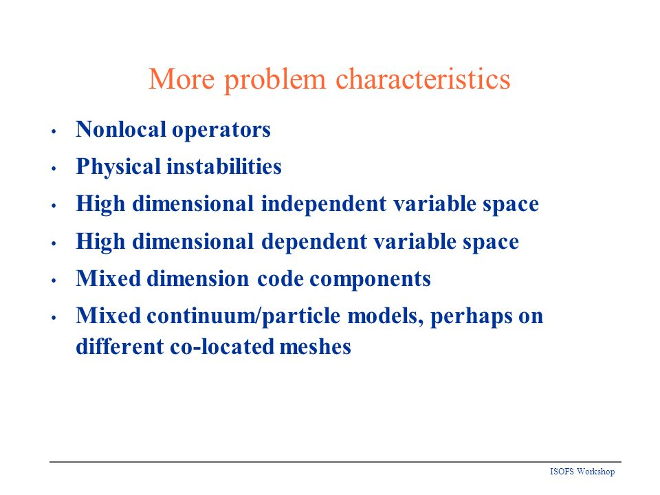 ISOFS Workshop More problem characteristics Nonlocal operators Physical instabilities High dimensional independent variable space High dimensional dependent variable space Mixed dimension code components Mixed continuum/particle models, perhaps on different co-located meshes