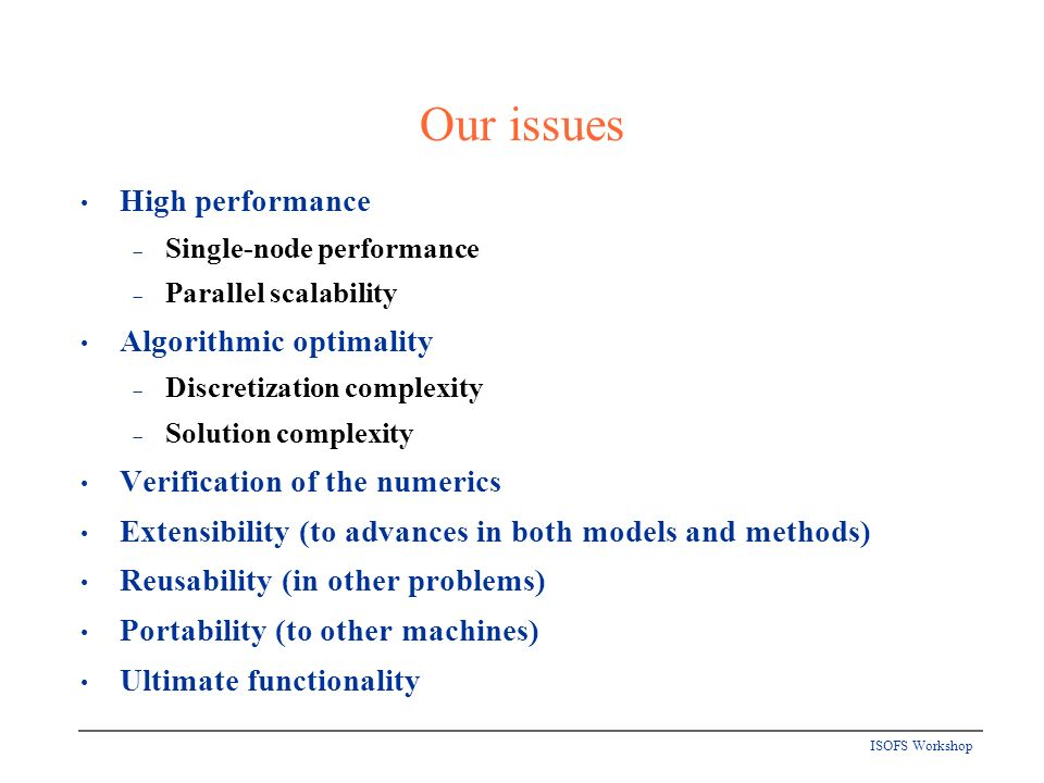 ISOFS Workshop Our issues High performance Single-node performance Parallel scalability Algorithmic optimality Discretization complexity Solution complexity Verification of the numerics Extensibility (to advances in both models and methods) Reusability (in other problems) Portability (to other machines) Ultimate functionality