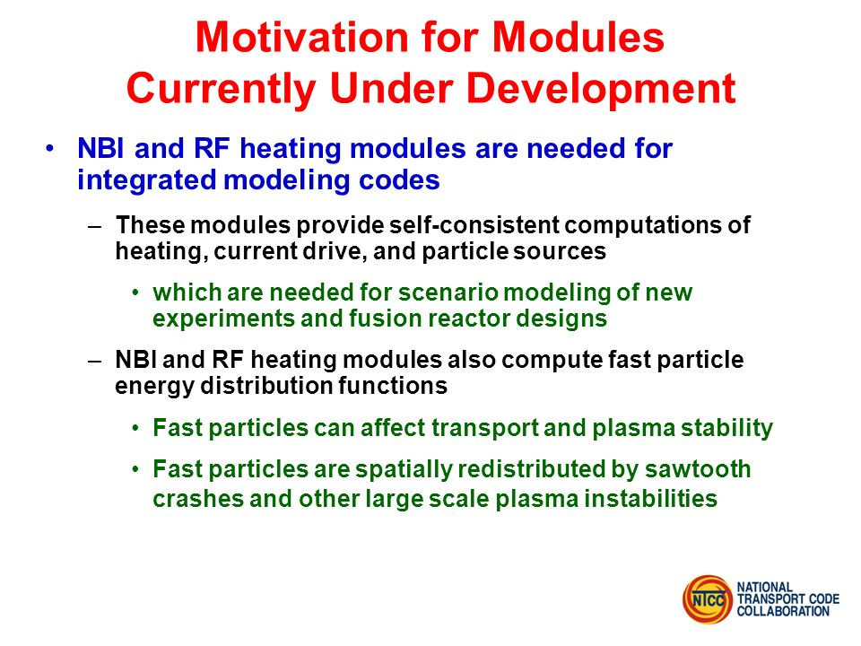 Motivation for Modules Currently Under Development NBI and RF heating modules are needed for integrated modeling codes –These modules provide self-consistent computations of heating, current drive, and particle sources which are needed for scenario modeling of new experiments and fusion reactor designs –NBI and RF heating modules also compute fast particle energy distribution functions Fast particles can affect transport and plasma stability Fast particles are spatially redistributed by sawtooth crashes and other large scale plasma instabilities