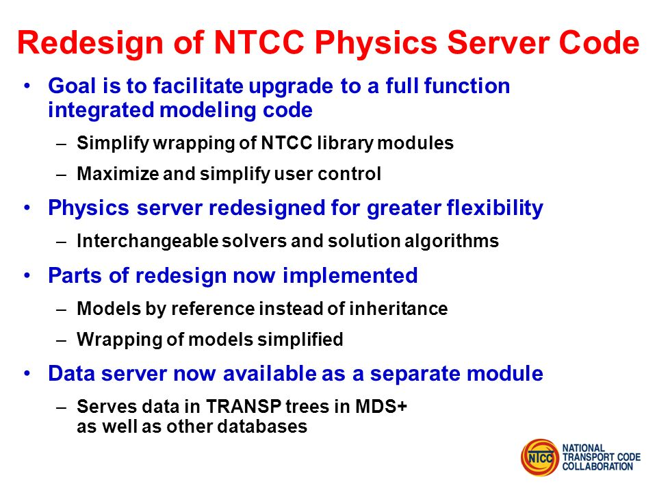 Redesign of NTCC Physics Server Code Goal is to facilitate upgrade to a full function integrated modeling code –Simplify wrapping of NTCC library modu