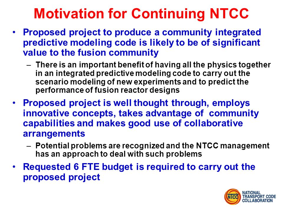 Motivation for Continuing NTCC Proposed project to produce a community integrated predictive modeling code is likely to be of significant value to the