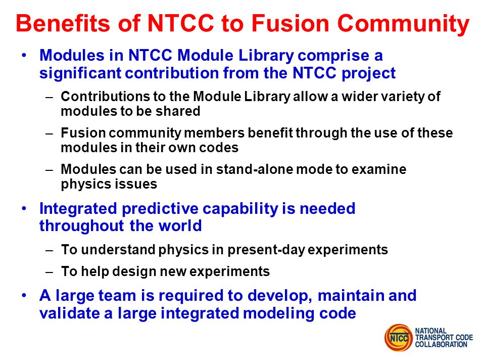 Benefits of NTCC to Fusion Community Modules in NTCC Module Library comprise a significant contribution from the NTCC project –Contributions to the Module Library allow a wider variety of modules to be shared –Fusion community members benefit through the use of these modules in their own codes –Modules can be used in stand-alone mode to examine physics issues Integrated predictive capability is needed throughout the world –To understand physics in present-day experiments –To help design new experiments A large team is required to develop, maintain and validate a large integrated modeling code