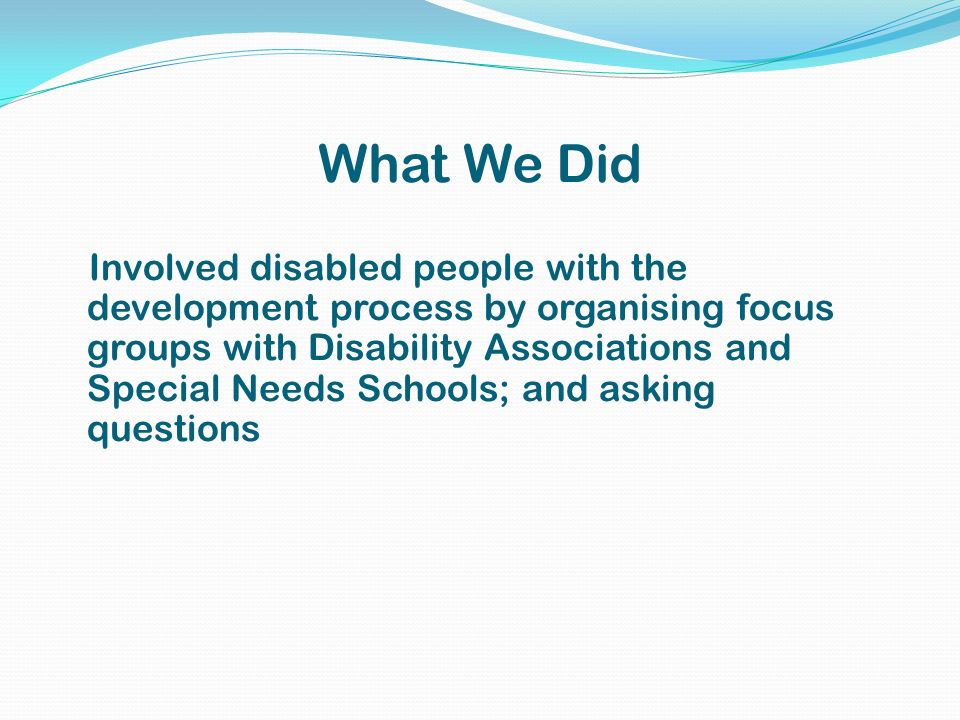What We Did Involved disabled people with the development process by organising focus groups with Disability Associations and Special Needs Schools; and asking questions