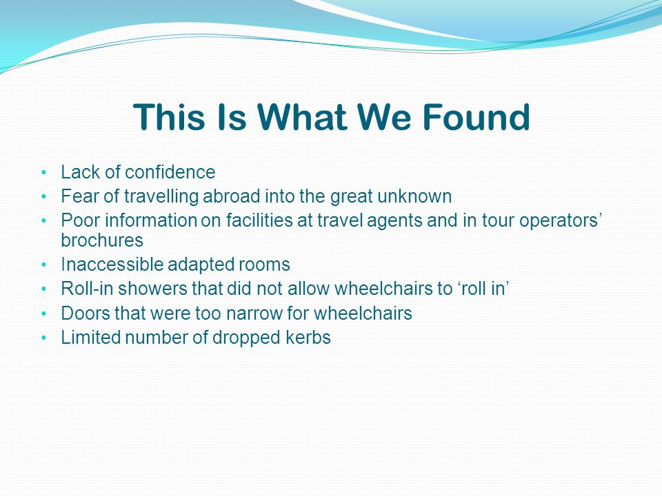 This Is What We Found Lack of confidence Fear of travelling abroad into the great unknown Poor information on facilities at travel agents and in tour operators brochures Inaccessible adapted rooms Roll-in showers that did not allow wheelchairs to roll in Doors that were too narrow for wheelchairs Limited number of dropped kerbs