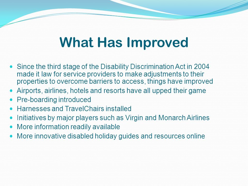 What Has Improved Since the third stage of the Disability Discrimination Act in 2004 made it law for service providers to make adjustments to their properties to overcome barriers to access, things have improved Airports, airlines, hotels and resorts have all upped their game Pre-boarding introduced Harnesses and TravelChairs installed Initiatives by major players such as Virgin and Monarch Airlines More information readily available More innovative disabled holiday guides and resources online