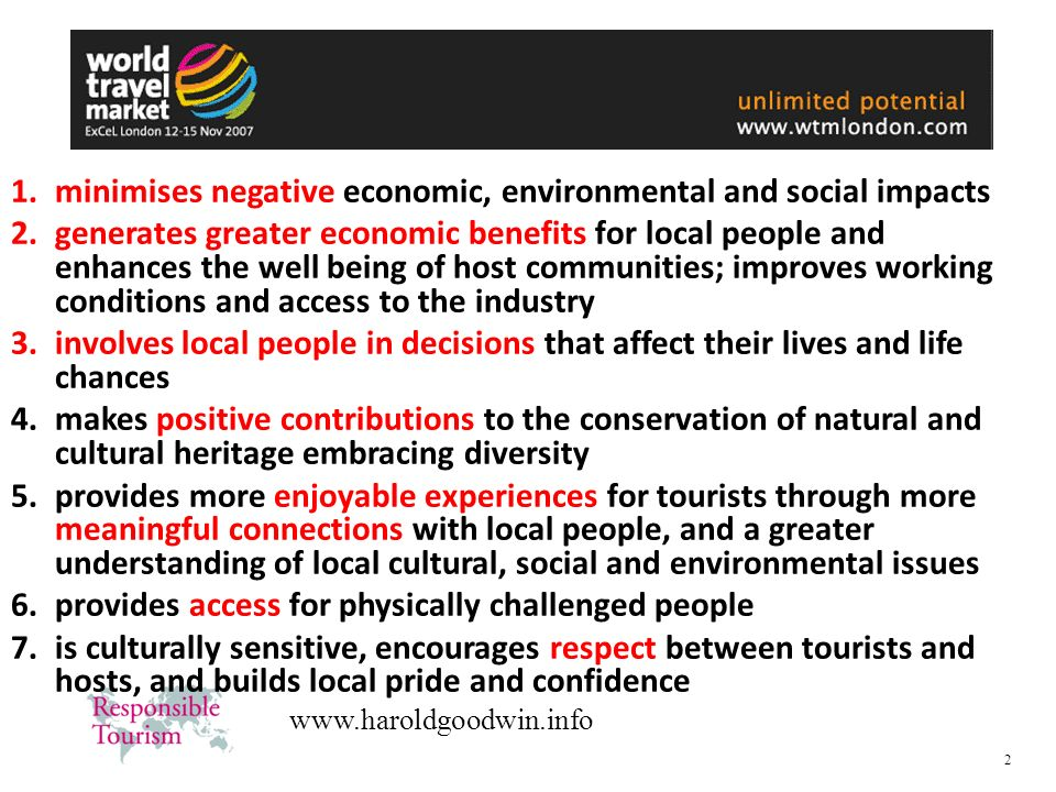 3 www.haroldgoodwin.info Responsible Tourism Using tourism, rather than being used by it making better places to live in and better places to visit.