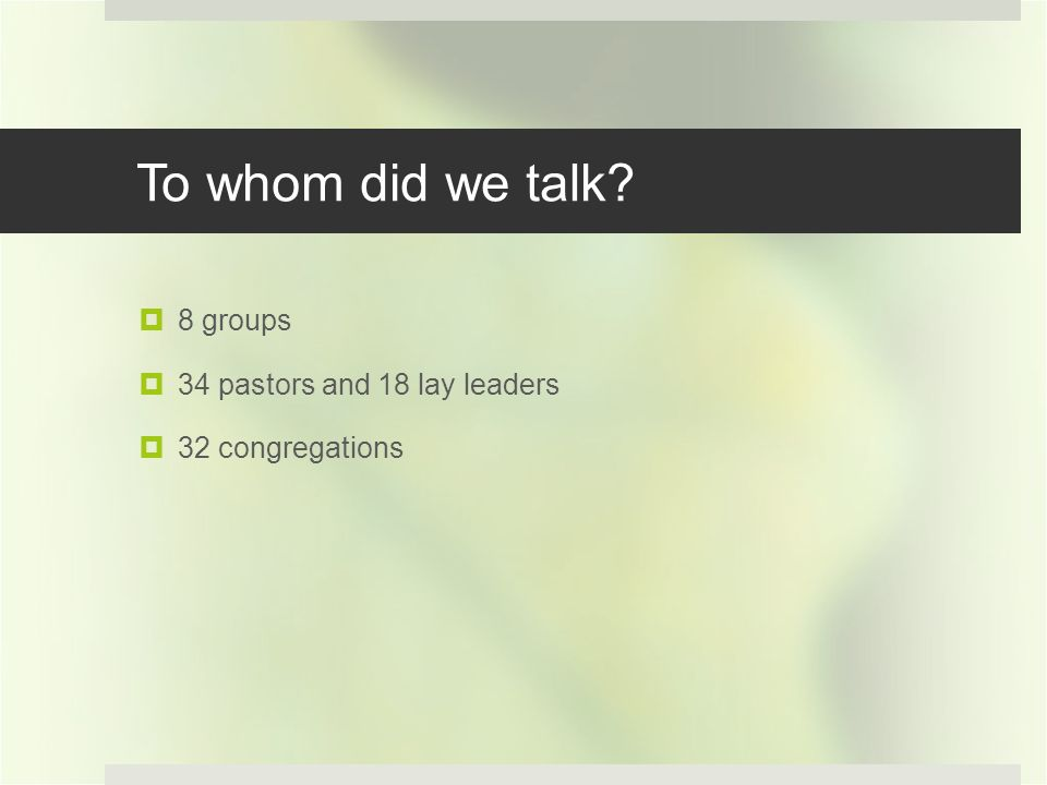 To whom did we talk? 8 groups 34 pastors and 18 lay leaders 32 congregations