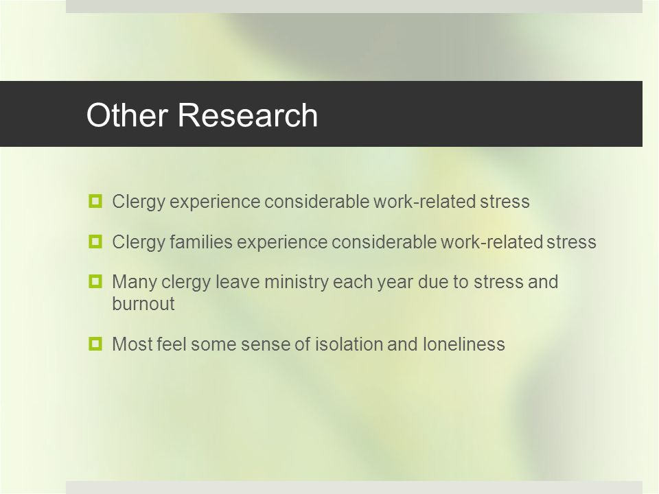 Other Research Clergy experience considerable work-related stress Clergy families experience considerable work-related stress Many clergy leave ministry each year due to stress and burnout Most feel some sense of isolation and loneliness
