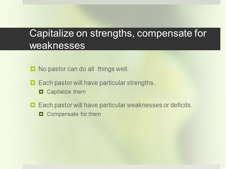 Capitalize on strengths, compensate for weaknesses No pastor can do all things well.
