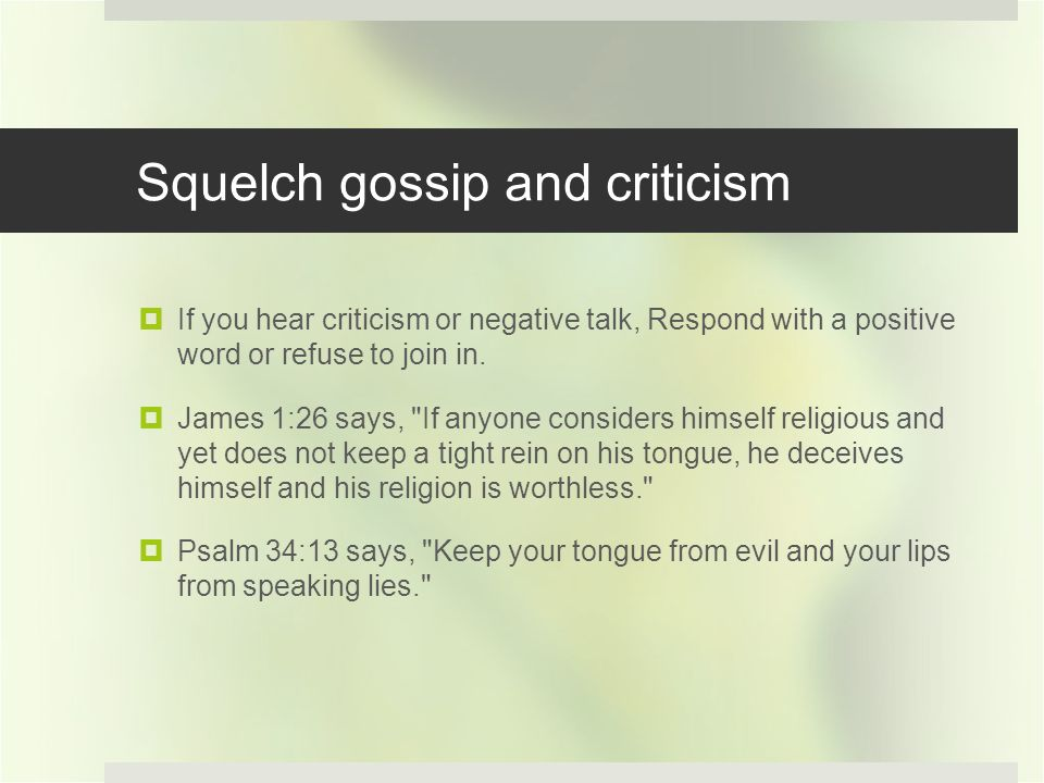 Squelch gossip and criticism If you hear criticism or negative talk, Respond with a positive word or refuse to join in.
