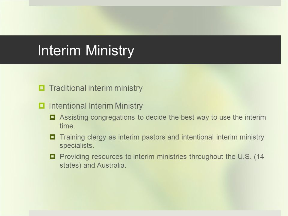 Interim Ministry Traditional interim ministry Intentional Interim Ministry Assisting congregations to decide the best way to use the interim time.