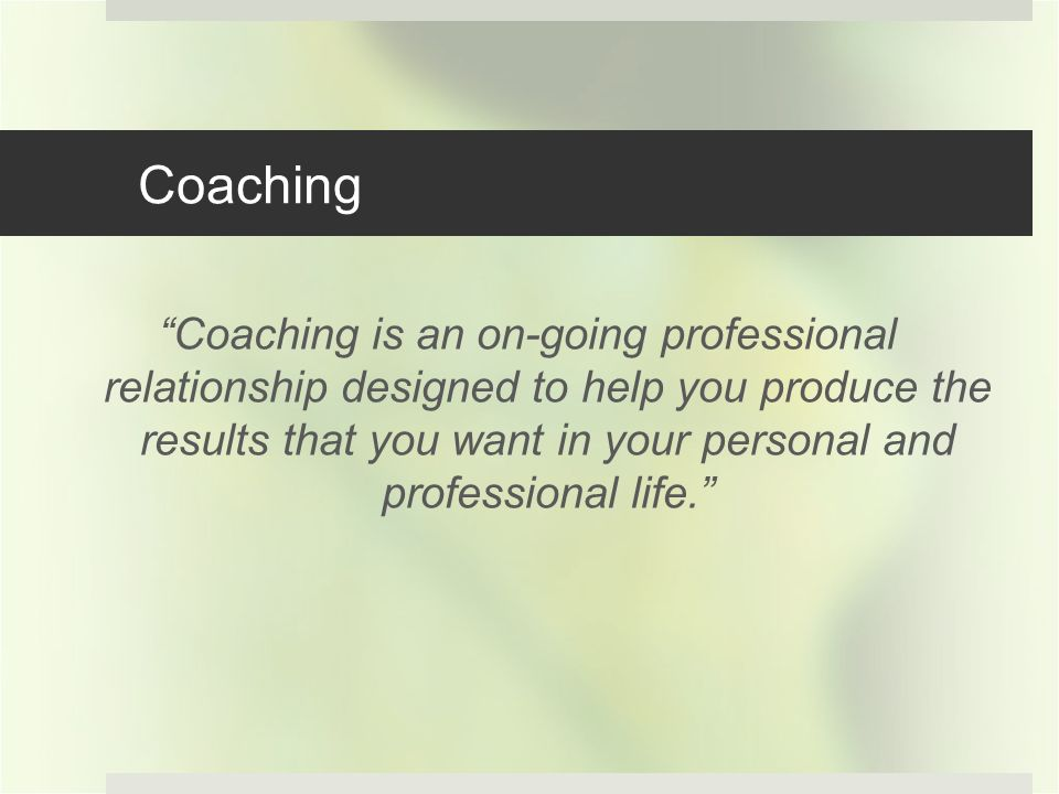 Coaching Coaching is an on-going professional relationship designed to help you produce the results that you want in your personal and professional life.