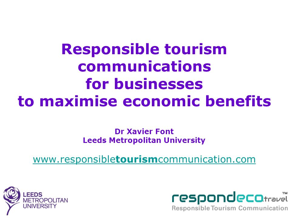 Responsible tourism communications for businesses to maximise economic benefits Dr Xavier Font Leeds Metropolitan University www.responsibletourismcom