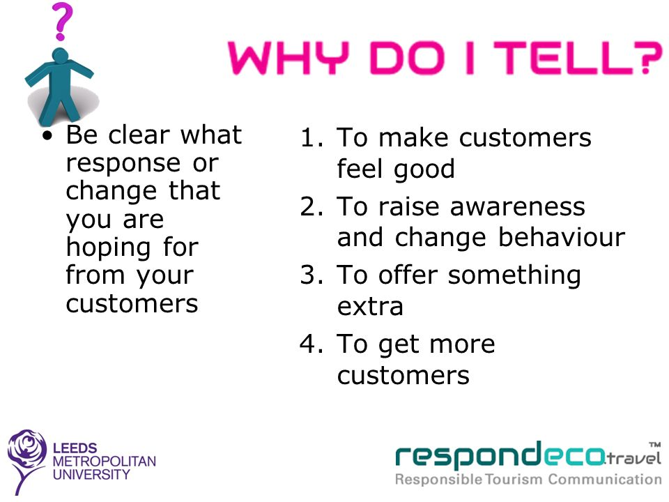 Be clear what response or change that you are hoping for from your customers 1.To make customers feel good 2.To raise awareness and change behaviour 3.To offer something extra 4.To get more customers