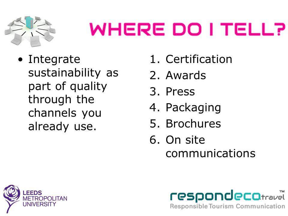 Integrate sustainability as part of quality through the channels you already use. 1.Certification 2.Awards 3.Press 4.Packaging 5.Brochures 6.On site c