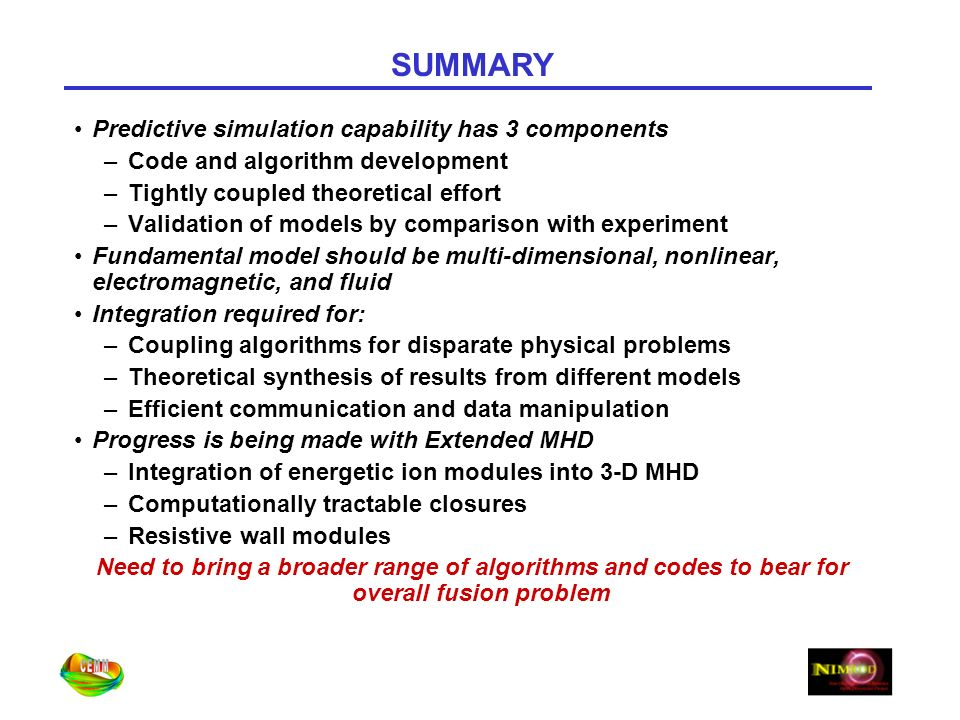 SUMMARY Predictive simulation capability has 3 components –Code and algorithm development –Tightly coupled theoretical effort –Validation of models by comparison with experiment Fundamental model should be multi-dimensional, nonlinear, electromagnetic, and fluid Integration required for: –Coupling algorithms for disparate physical problems –Theoretical synthesis of results from different models –Efficient communication and data manipulation Progress is being made with Extended MHD –Integration of energetic ion modules into 3-D MHD –Computationally tractable closures –Resistive wall modules Need to bring a broader range of algorithms and codes to bear for overall fusion problem