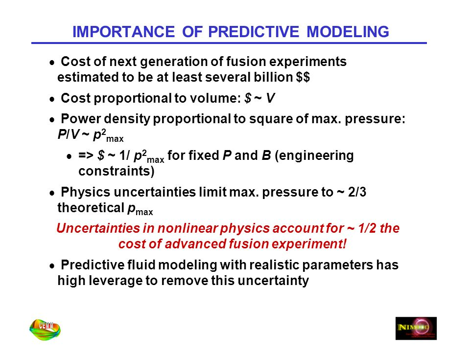 IMPORTANCE OF PREDICTIVE MODELING Cost of next generation of fusion experiments estimated to be at least several billion $$ Cost proportional to volume: $ ~ V Power density proportional to square of max.