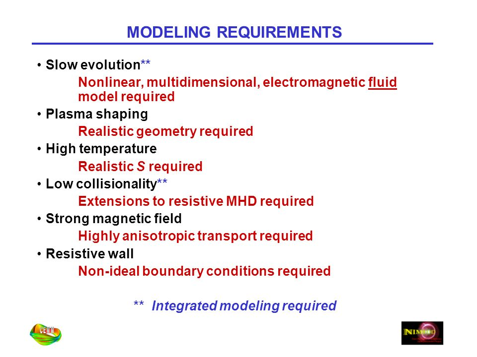MODELING REQUIREMENTS Slow evolution** Nonlinear, multidimensional, electromagnetic fluid model required Plasma shaping Realistic geometry required High temperature Realistic S required Low collisionality** Extensions to resistive MHD required Strong magnetic field Highly anisotropic transport required Resistive wall Non-ideal boundary conditions required ** Integrated modeling required