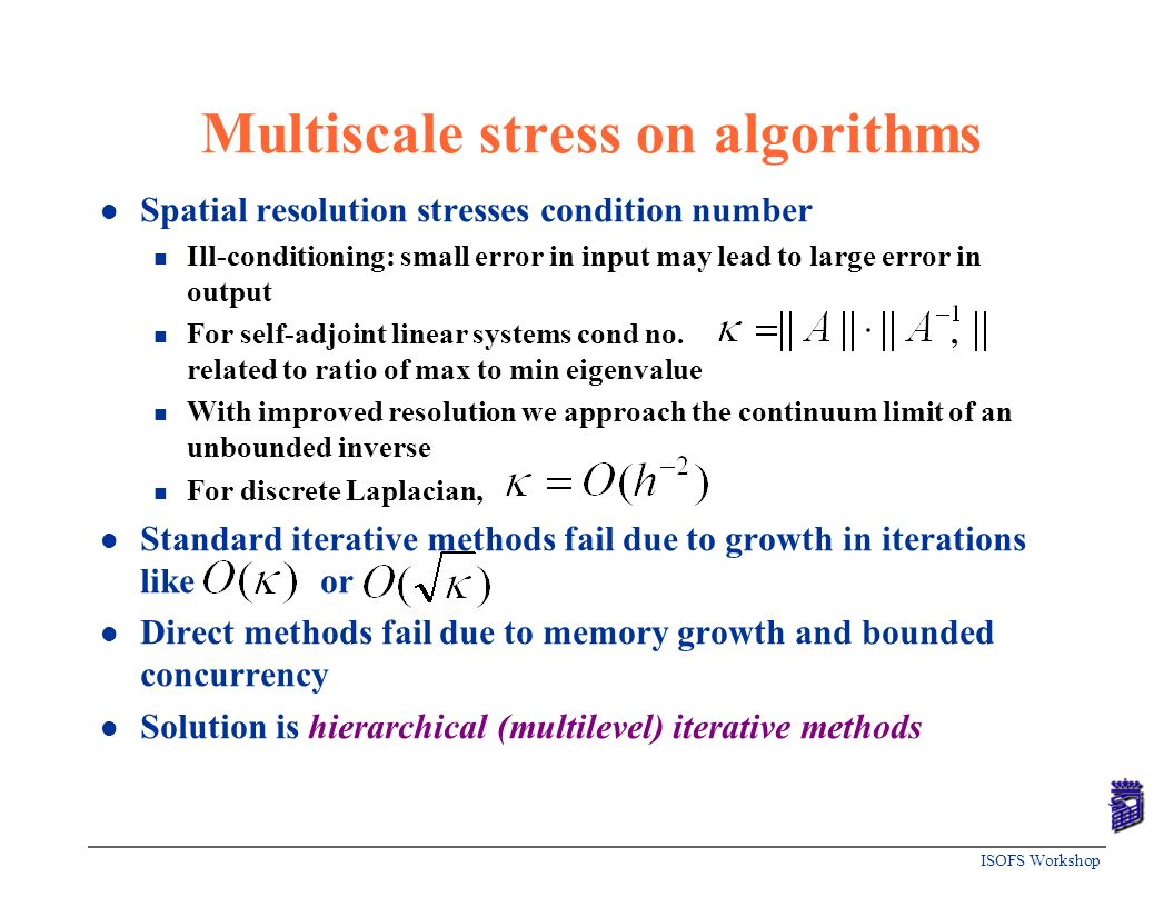 ISOFS Workshop Multiscale stress on algorithms l Spatial resolution stresses condition number n Ill-conditioning: small error in input may lead to lar