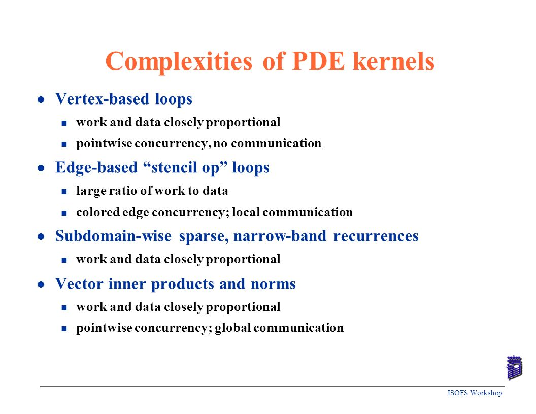 ISOFS Workshop Complexities of PDE kernels l Vertex-based loops n work and data closely proportional n pointwise concurrency, no communication l Edge-