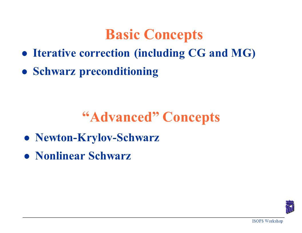ISOFS Workshop Basic Concepts l Iterative correction (including CG and MG) l Schwarz preconditioning Advanced Concepts l Newton-Krylov-Schwarz l Nonli