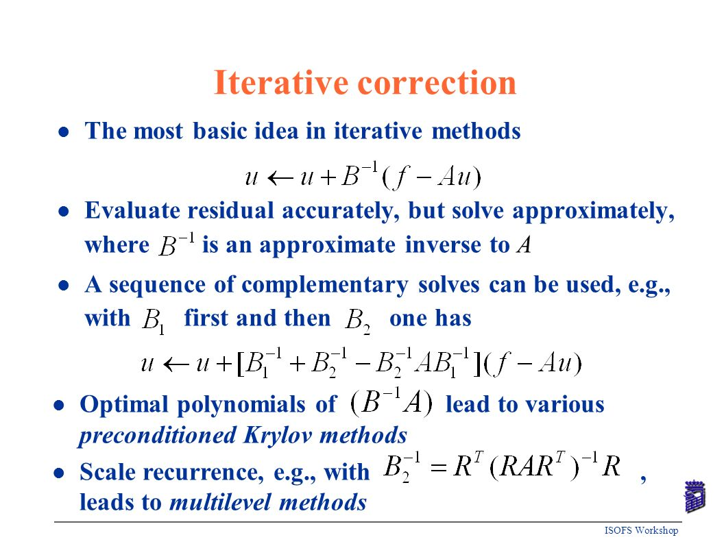 ISOFS Workshop Iterative correction l The most basic idea in iterative methods l Evaluate residual accurately, but solve approximately, where is an ap