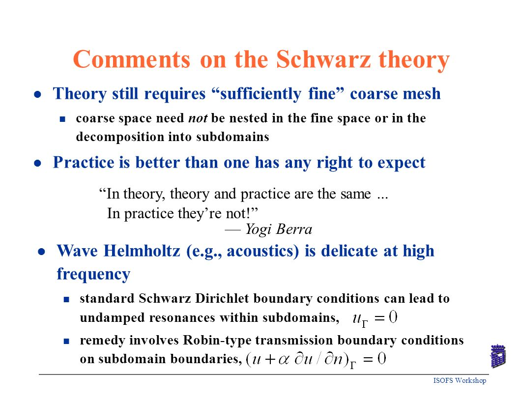 ISOFS Workshop Comments on the Schwarz theory l Theory still requires sufficiently fine coarse mesh n coarse space need not be nested in the fine spac