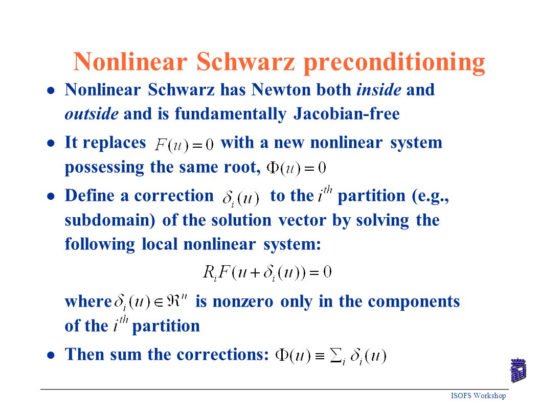 ISOFS Workshop Nonlinear Schwarz preconditioning l Nonlinear Schwarz has Newton both inside and outside and is fundamentally Jacobian-free l It replac