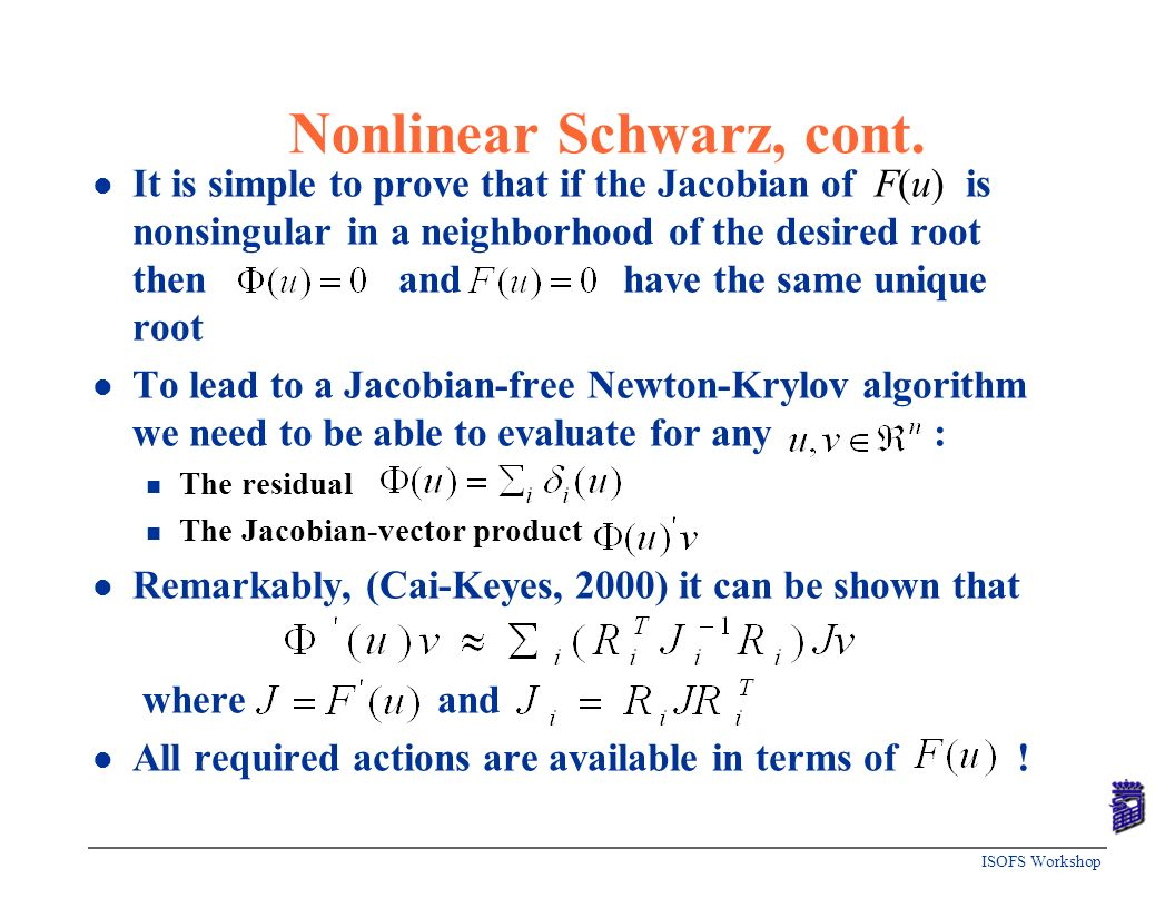 ISOFS Workshop Nonlinear Schwarz, cont. l It is simple to prove that if the Jacobian of F(u) is nonsingular in a neighborhood of the desired root then