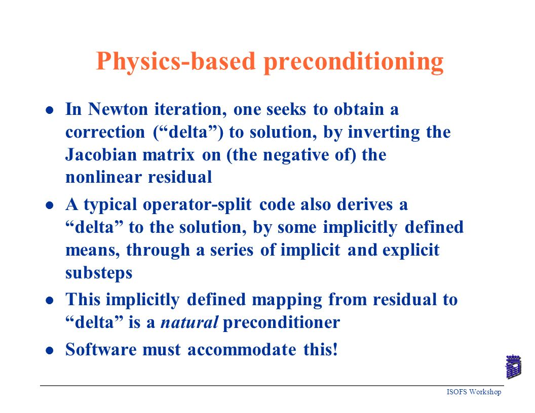 ISOFS Workshop Physics-based preconditioning l In Newton iteration, one seeks to obtain a correction (delta) to solution, by inverting the Jacobian ma