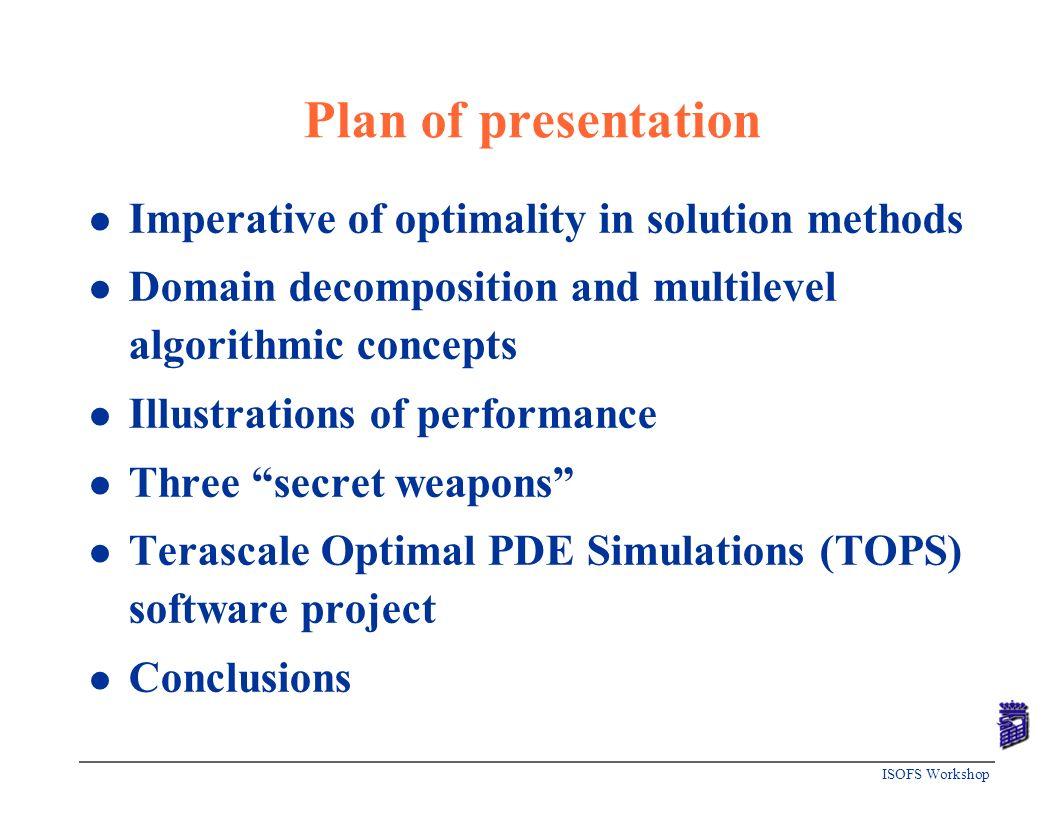 ISOFS Workshop Plan of presentation l Imperative of optimality in solution methods l Domain decomposition and multilevel algorithmic concepts l Illust